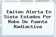 Emiten Alerta En Siete Estados Por Robo De <b>fuente Radiactiva</b>