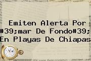 Emiten Alerta Por #39;<b>mar De Fondo</b>#39; En Playas De Chiapas