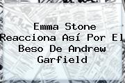 Emma Stone Reacciona Así Por El Beso De <b>Andrew Garfield</b>