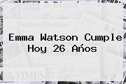 <b>Emma Watson</b> Cumple Hoy 26 Años
