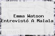 <b>Emma Watson</b> Entrevistó A Malala