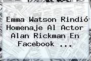 Emma Watson Rindió Homenaje Al Actor <b>Alan Rickman</b> En Facebook <b>...</b>