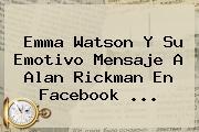Emma Watson Y Su Emotivo Mensaje A <b>Alan Rickman</b> En Facebook <b>...</b>