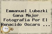 <b>Emmanuel Lubezki</b> Gana Mejor Fotografia Por El Renacido Oscars <b>...</b>