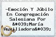 ?Emoción Y Júbilo En Congregación Salesiana Por '<b>María Auxiliadora</b>'