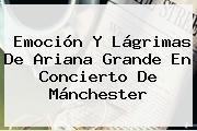 Emoción Y Lágrimas De <b>Ariana Grande</b> En Concierto De Mánchester