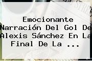 Emocionante Narración Del Gol De <b>Alexis Sánchez</b> En La Final De La <b>...</b>
