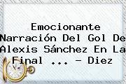 Emocionante Narración Del Gol De <b>Alexis Sánchez</b> En La Final <b>...</b> - Diez
