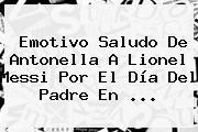 Emotivo Saludo De Antonella A Lionel Messi Por El <b>Día Del Padre</b> En <b>...</b>