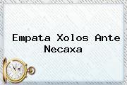 Empata Xolos Ante <b>Necaxa</b>