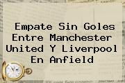 Empate Sin Goles Entre <b>Manchester United</b> Y Liverpool En Anfield