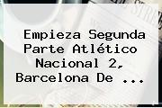 Empieza Segunda Parte Atlético <b>Nacional</b> 2, <b>Barcelona</b> De ...