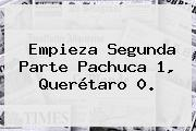 Empieza Segunda Parte <b>Pachuca</b> 1, <b>Querétaro</b> 0.