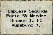 Empieza Segunda Parte SV Werder Bremen 1, FC Augsburg 0.