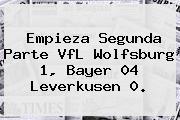 Empieza Segunda Parte VfL Wolfsburg 1, <b>Bayer 04 Leverkusen</b> 0.