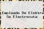 Empleado De <b>Elektra</b> Se Electrocuta