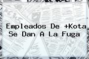 Empleados De +<b>Kota</b> Se Dan A La Fuga