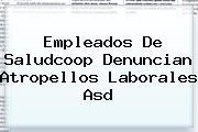 Empleados De <b>Saludcoop</b> Denuncian Atropellos Laborales Asd