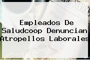 Empleados De <b>Saludcoop</b> Denuncian Atropellos Laborales