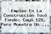 <b>Empleo</b> En La Construcción Tocó Fondo: Cayó 12%, Pero Muestra Un ...