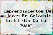Emprendimientos De <b>mujeres En Colombia</b> En El <b>dia De La Mujer</b>