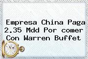 Empresa China Paga 2.35 Mdd Por <b>comer</b> Con Warren Buffet