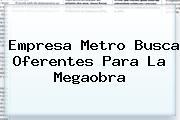 Empresa Metro Busca Oferentes Para La Megaobra