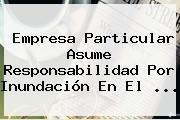 Empresa Particular Asume Responsabilidad Por Inundación En El <b>...</b>