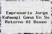 Empresario <b>Jorge Kahwagi</b> Gana En Su Retorno Al Boxeo