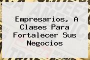 <b>Empresarios, A Clases Para Fortalecer Sus Negocios</b>