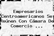 Empresarios Centroamericanos Se Reúnen Con <b>Cámara De Comercio</b> ...