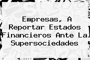 Empresas, A Reportar Estados Financieros Ante La <b>Supersociedades</b>