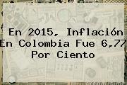 En 2015, Inflación En Colombia Fue 6,77 Por Ciento