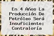 En 4 Años La Producción De Petróleo Será Insuficiente: <b>Contraloría</b>