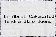 En Abril <b>Cafesalud</b> Tendrá Otro Dueño