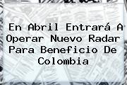 En Abril Entrará A Operar Nuevo Radar Para Beneficio De <b>Colombia</b>