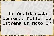 En Accidentada Carrera, Miller Se Estrena En <b>Moto GP</b>