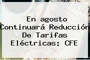 En <b>agosto</b> Continuará Reducción De Tarifas Eléctricas: CFE