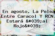 En <b>agosto</b>, La Pelea Entre Caracol Y RCN Estará &#039;al Rojo&#039;