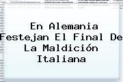 En <b>Alemania</b> Festejan El Final De La Maldición Italiana
