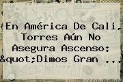 En <b>América De Cali</b>, Torres Aún No Asegura Ascenso: &quot;Dimos Gran ...