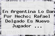En Argentina Lo Dan Por Hecho: <b>Rafael Delgado</b> Es Nuevo Jugador ...