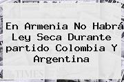 En Armenia No Habrá Ley Seca Durante <b>partido Colombia</b> Y <b>Argentina</b>