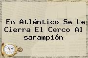 En Atlántico Se Le Cierra El Cerco Al <b>sarampión</b>