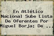 En Atlético <b>Nacional</b> Sube Lista De Oferentes Por Miguel Borja: De ...
