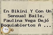 En Bikini Y Con Un Sensual Baile, <b>Paulina Vega</b> Dejó Boquiabiertos A ...
