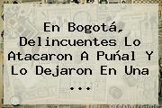 En <b>Bogotá</b>, Delincuentes Lo Atacaron A Puñal Y Lo Dejaron En Una ...
