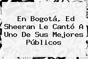 En Bogotá, <b>Ed Sheeran</b> Le Cantó A Uno De Sus Mejores Públicos