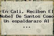 En Cali, Reciben El Nobel De Santos Como Un <b>espaldarazo</b> Al ...