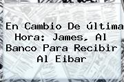 En Cambio De última Hora: James, Al Banco Para Recibir Al Eibar